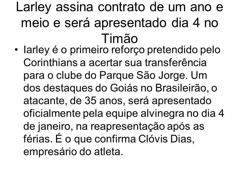 Larley assina contrato de um ano e meio e será apresentado dia 4 no Timão Iarley é o primeiro reforço pretendido pelo Corinthians a acertar sua transferência para o clube do Parque São Jorge.