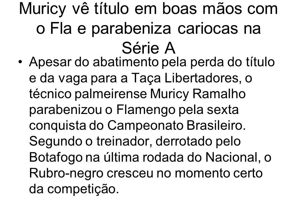 Muricy vê título em boas mãos com o Fla e parabeniza cariocas na Série A Apesar do abatimento pela perda do título e da vaga para a Taça Libertadores, o técnico palmeirense Muricy Ramalho parabenizou o Flamengo pela sexta conquista do Campeonato Brasileiro.