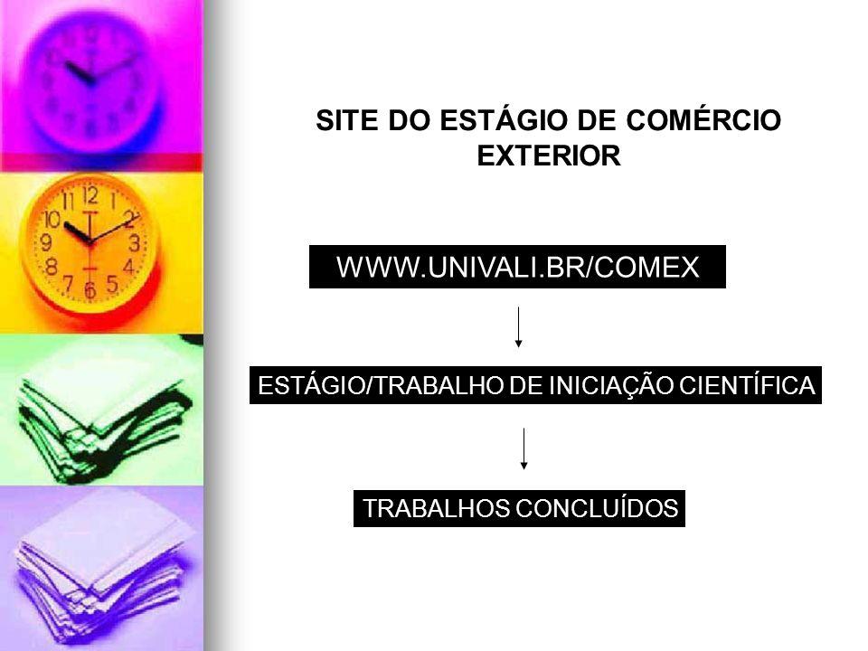 SITE DO ESTÁGIO DE COMÉRCIO EXTERIOR WWW.UNIVALI.BR/COMEX ESTÁGIO/TRABALHO DE INICIAÇÃO CIENTÍFICA TRABALHOS CONCLUÍDOS