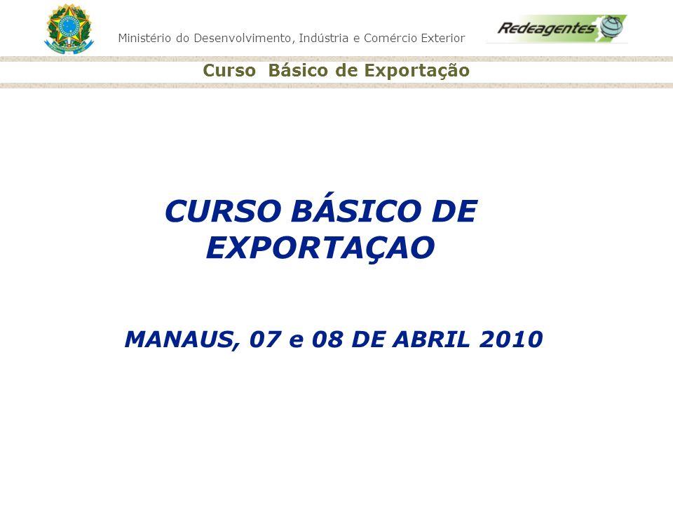 Ministério do Desenvolvimento, Indústria e Comércio Exterior Curso Básico de Exportação MANAUS, 07 e 08 DE ABRIL 2010 CURSO BÁSICO DE EXPORTAÇAO