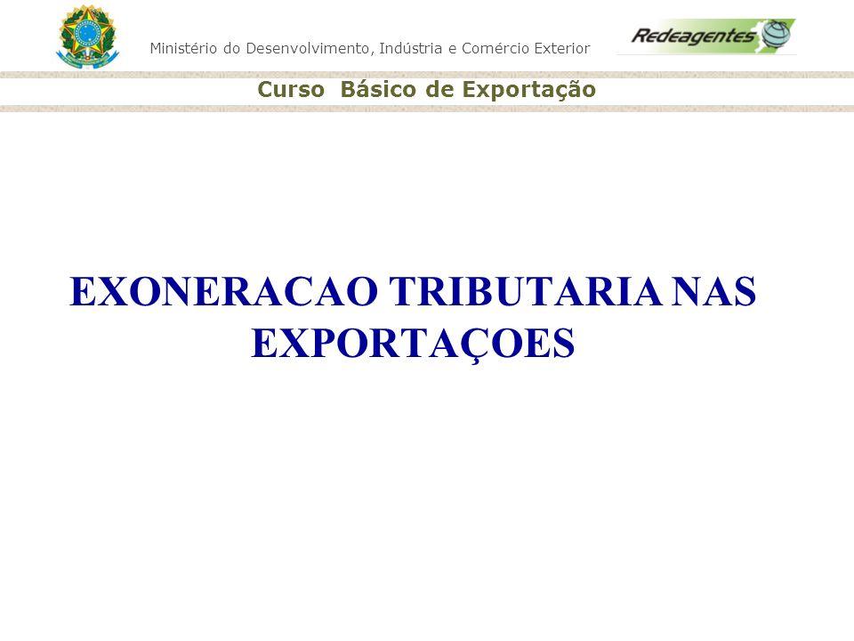 Ministério do Desenvolvimento, Indústria e Comércio Exterior Curso Básico de Exportação EXONERACAO TRIBUTARIA NAS EXPORTAÇOES