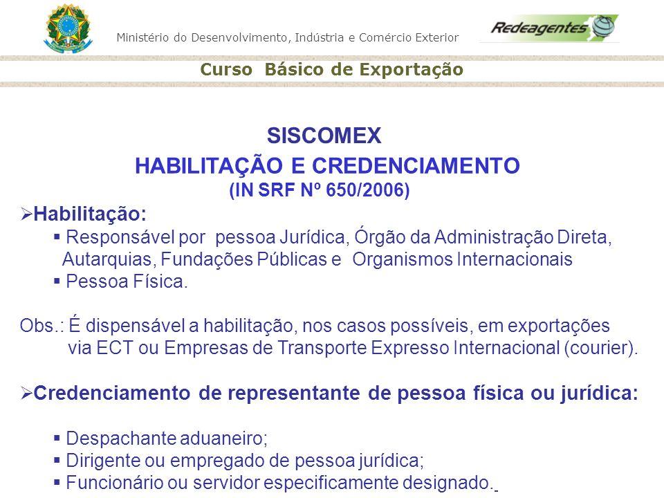 Ministério do Desenvolvimento, Indústria e Comércio Exterior Curso Básico de Exportação HABILITAÇÃO E CREDENCIAMENTO (IN SRF Nº 650/2006) Habilitação: