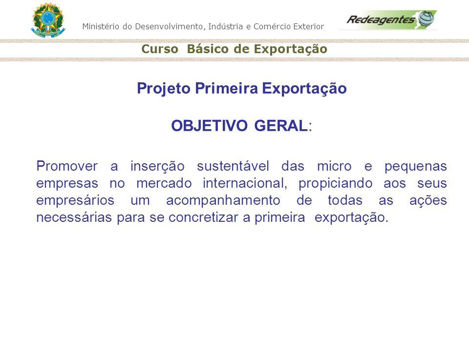 Ministério do Desenvolvimento, Indústria e Comércio Exterior Curso Básico de Exportação Projeto Primeira Exportação OBJETIVO GERAL: Promover a inserçã