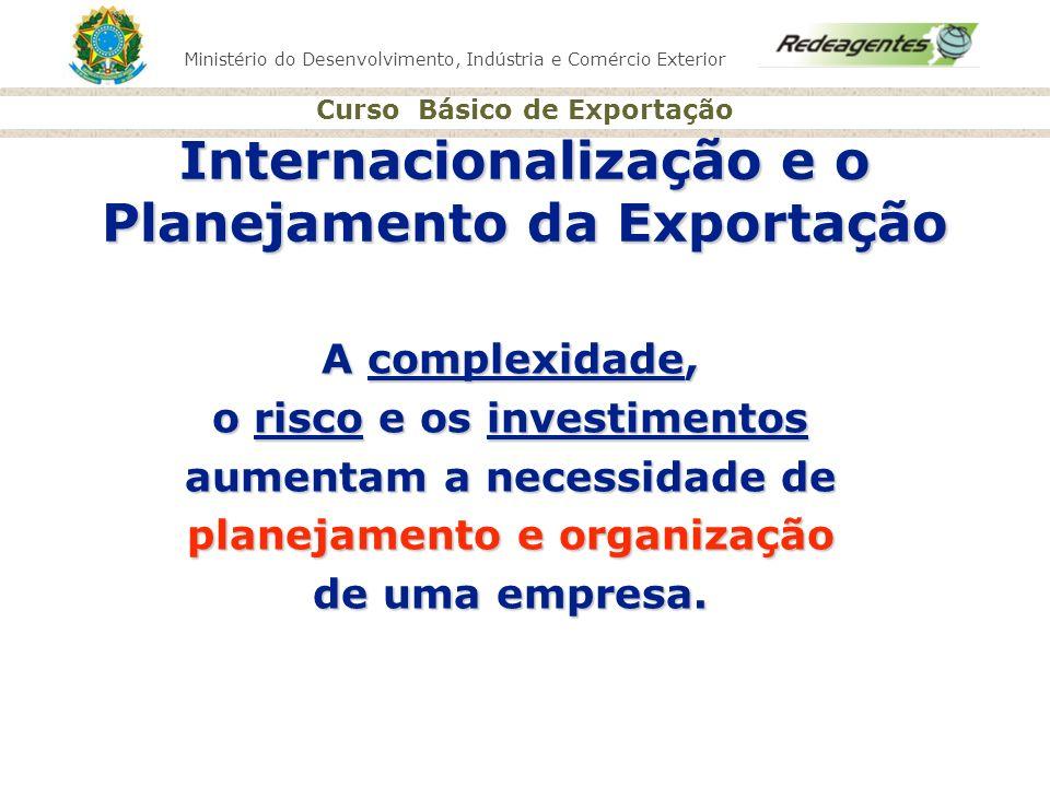 Ministério do Desenvolvimento, Indústria e Comércio Exterior Curso Básico de Exportação Internacionalização e o Planejamento da Exportação A complexid