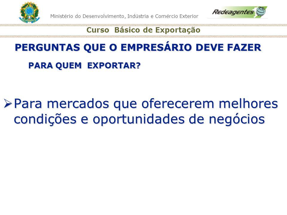 Ministério do Desenvolvimento, Indústria e Comércio Exterior Curso Básico de Exportação PARA QUEM EXPORTAR? Para mercados que oferecerem melhores cond