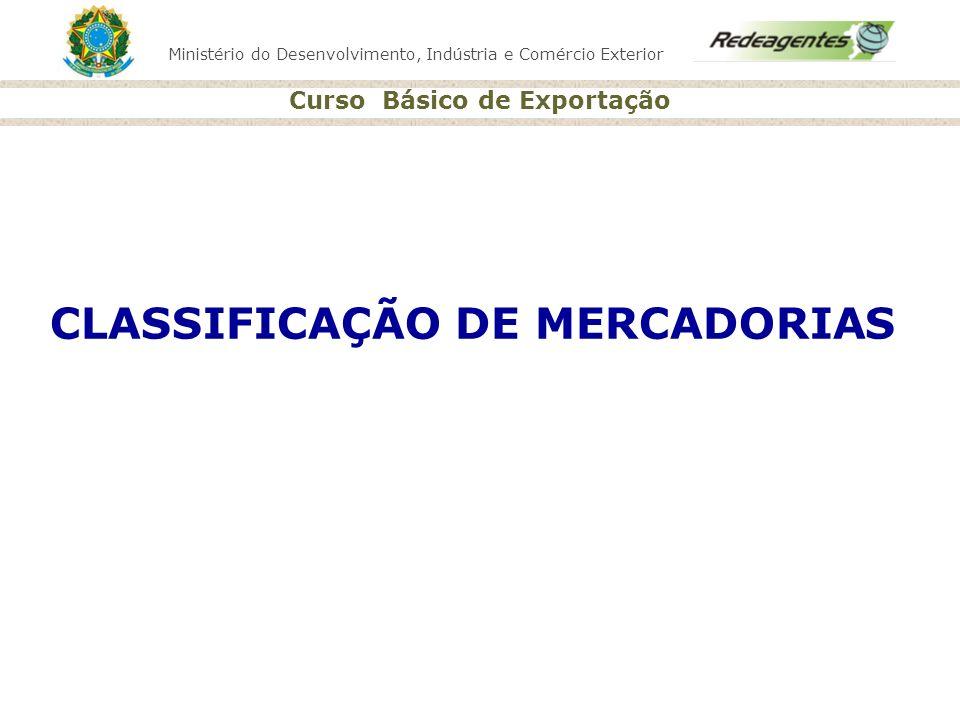Ministério do Desenvolvimento, Indústria e Comércio Exterior Curso Básico de Exportação CLASSIFICAÇÃO DE MERCADORIAS