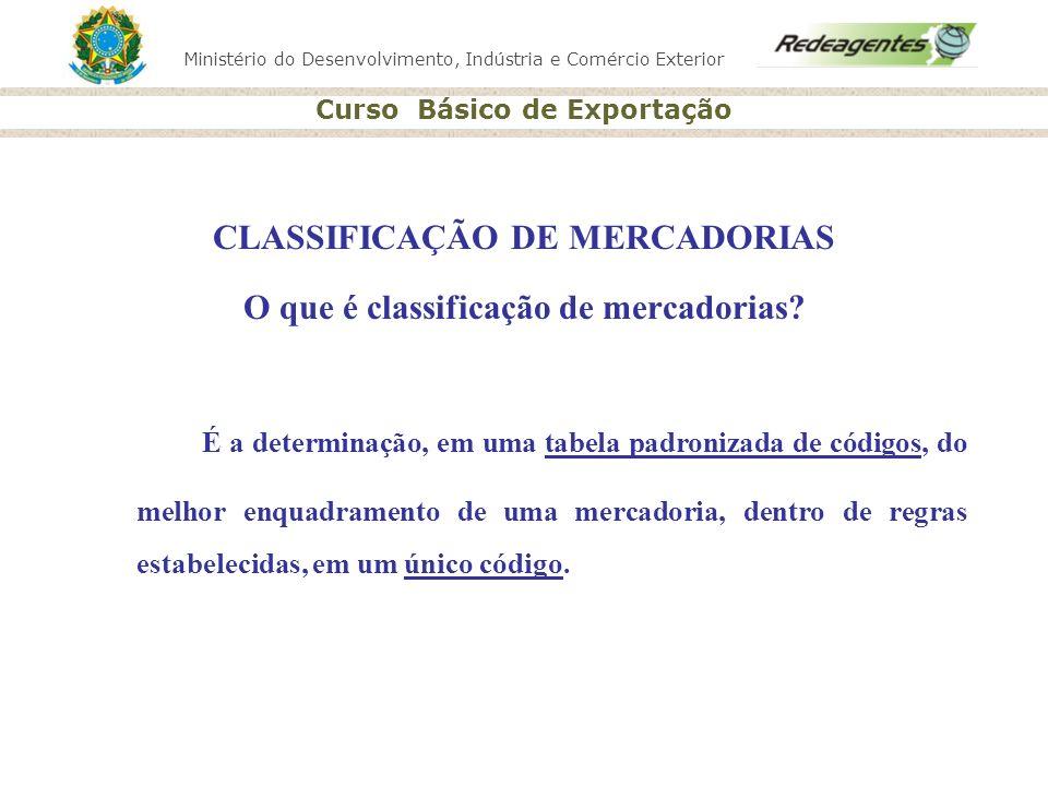 Ministério do Desenvolvimento, Indústria e Comércio Exterior Curso Básico de Exportação CLASSIFICAÇÃO DE MERCADORIAS O que é classificação de mercador