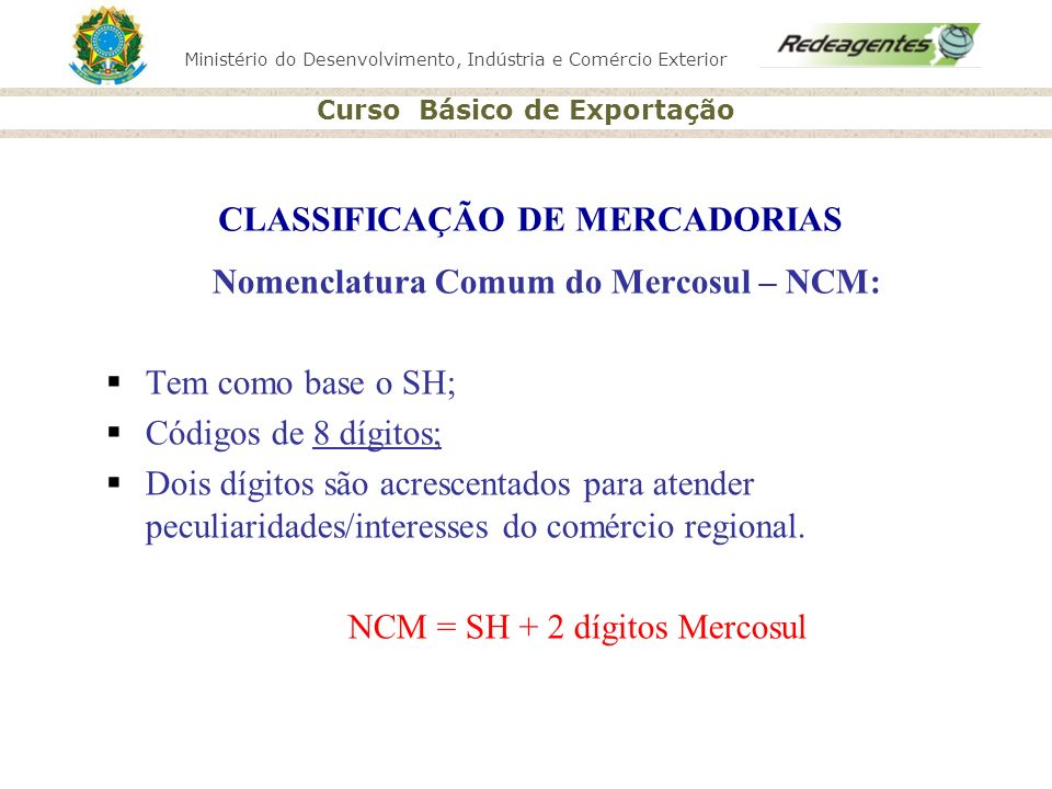Ministério do Desenvolvimento, Indústria e Comércio Exterior Curso Básico de Exportação CLASSIFICAÇÃO DE MERCADORIAS Nomenclatura Comum do Mercosul –