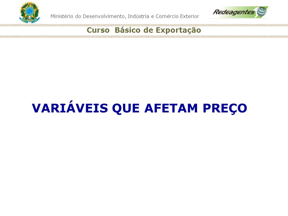 Ministério do Desenvolvimento, Indústria e Comércio Exterior Curso Básico de Exportação VARIÁVEIS QUE AFETAM PREÇO