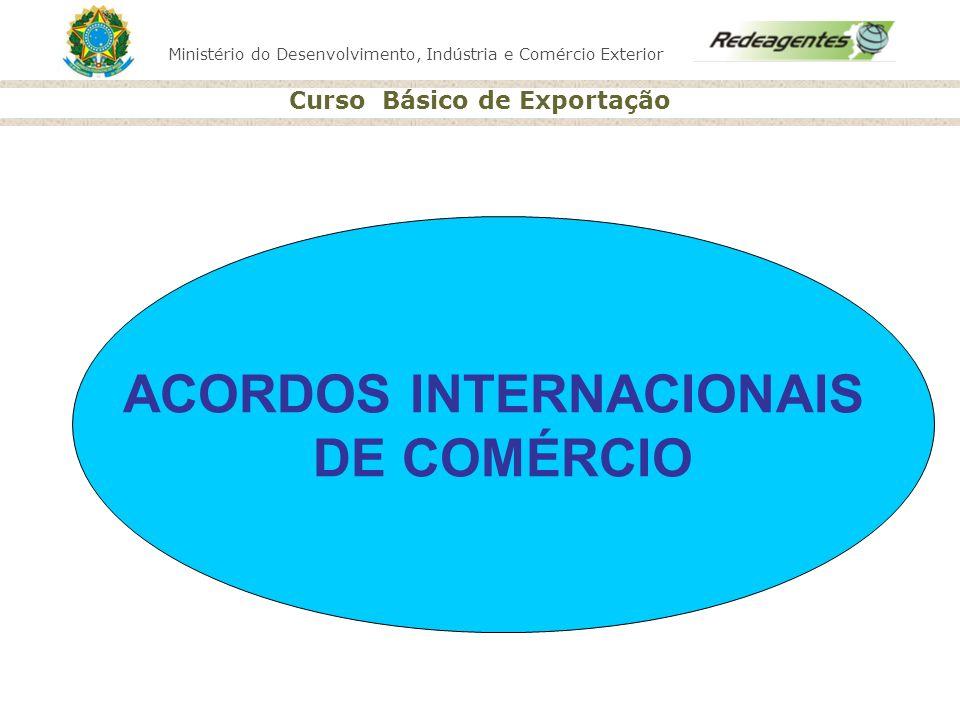 Ministério do Desenvolvimento, Indústria e Comércio Exterior Curso Básico de Exportação ACORDOS INTERNACIONAIS DE COMÉRCIO