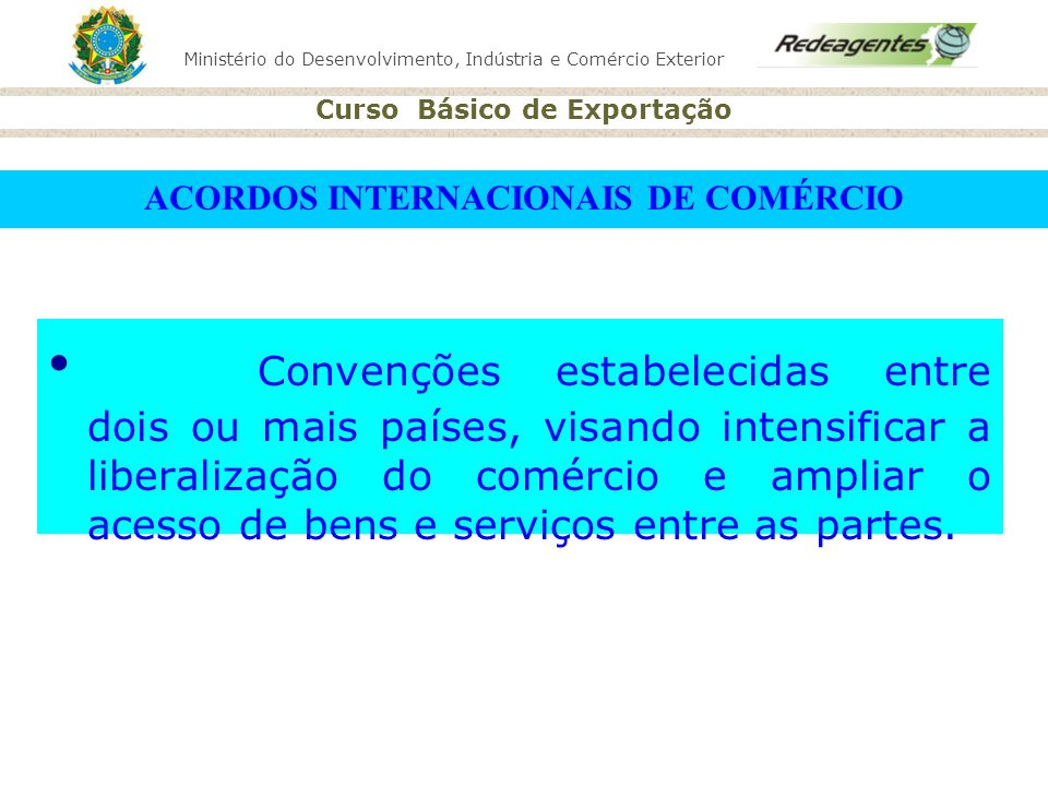 Ministério do Desenvolvimento, Indústria e Comércio Exterior Curso Básico de Exportação ACORDOS INTERNACIONAIS DE COMÉRCIO Convenções estabelecidas en