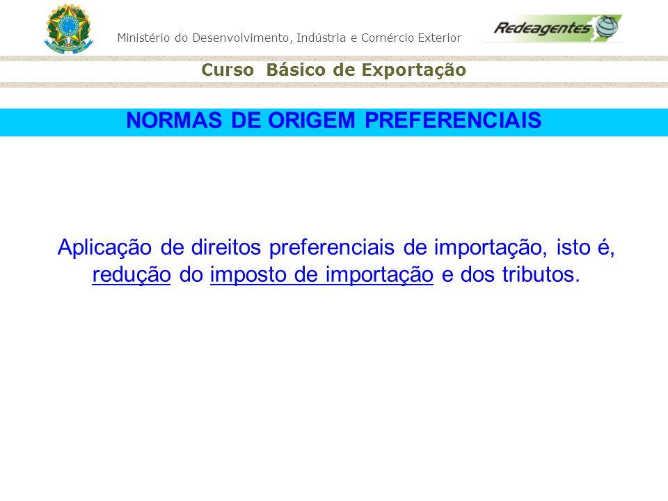 Ministério do Desenvolvimento, Indústria e Comércio Exterior Curso Básico de Exportação NORMAS DE ORIGEM PREFERENCIAIS Aplicação de direitos preferenc