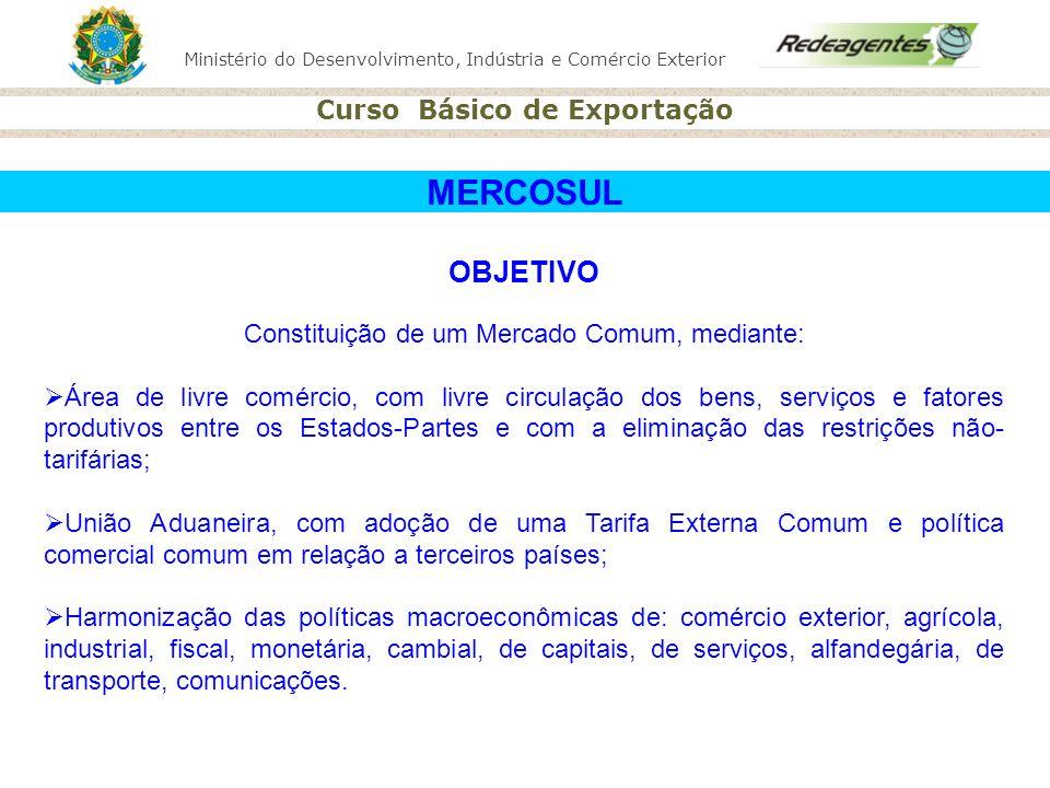 Ministério do Desenvolvimento, Indústria e Comércio Exterior Curso Básico de Exportação MERCOSUL OBJETIVO Constituição de um Mercado Comum, mediante: