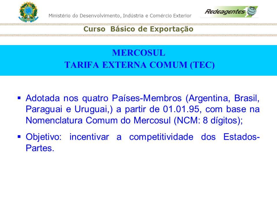 Ministério do Desenvolvimento, Indústria e Comércio Exterior Curso Básico de Exportação MERCOSUL TARIFA EXTERNA COMUM (TEC) Adotada nos quatro Países-