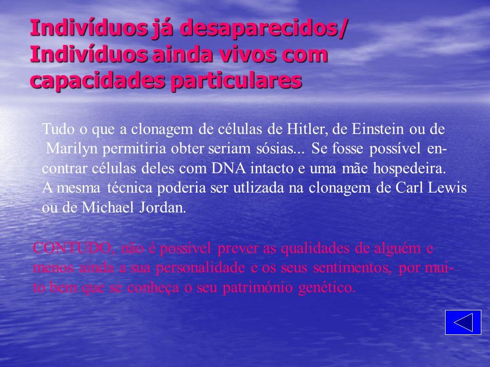 Indivíduos já desaparecidos/ Indivíduos ainda vivos com capacidades particulares Tudo o que a clonagem de células de Hitler, de Einstein ou de Marilyn