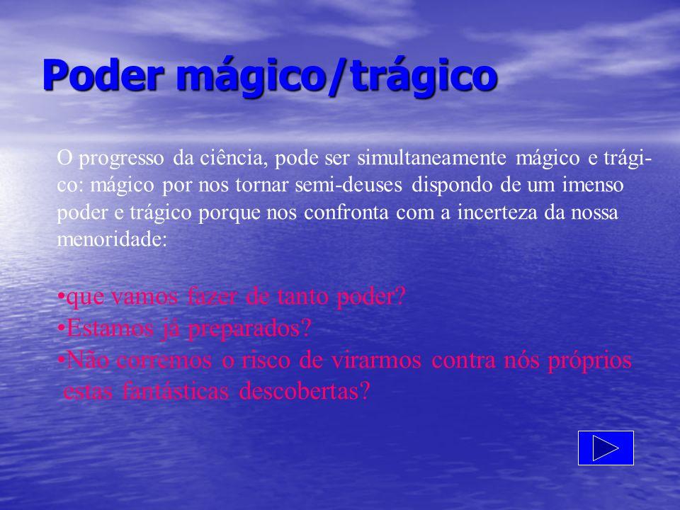 Poder mágico/trágico O progresso da ciência, pode ser simultaneamente mágico e trági- co: mágico por nos tornar semi-deuses dispondo de um imenso pode