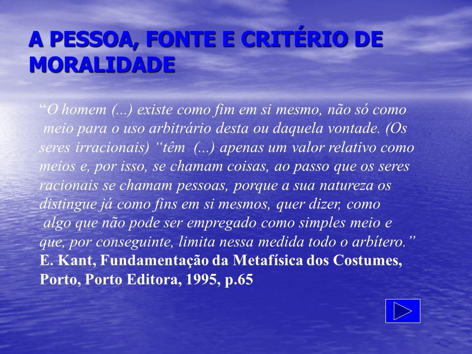 A PESSOA, FONTE E CRITÉRIO DE MORALIDADE O homem (...) existe como fim em si mesmo, não só como meio para o uso arbitrário desta ou daquela vontade. (