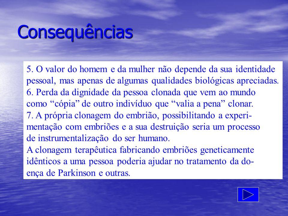 Consequências 5. O valor do homem e da mulher não depende da sua identidade pessoal, mas apenas de algumas qualidades biológicas apreciadas. 6. Perda