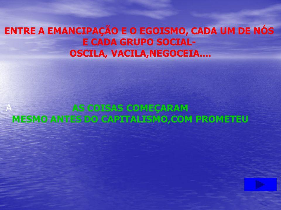 ENTRE A EMANCIPAÇÃO E O EGOISMO, CADA UM DE NÓS E CADA GRUPO SOCIAL- OSCILA, VACILA,NEGOCEIA.... AS COISAS COMEÇARAM MESMO ANTES DO CAPITALISMO,COM PR