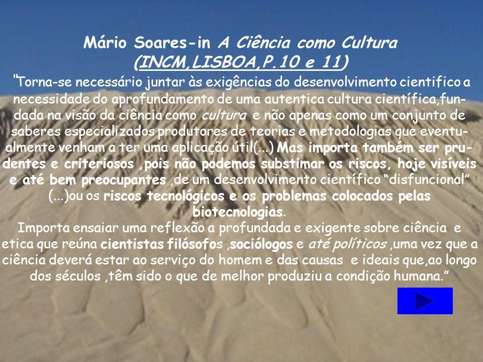 Mário Soares-in A Ciência como Cultura (INCM,LISBOA,P.10 e 11) Torna-se necessário juntar às exigências do desenvolvimento cientifico a necessidade do