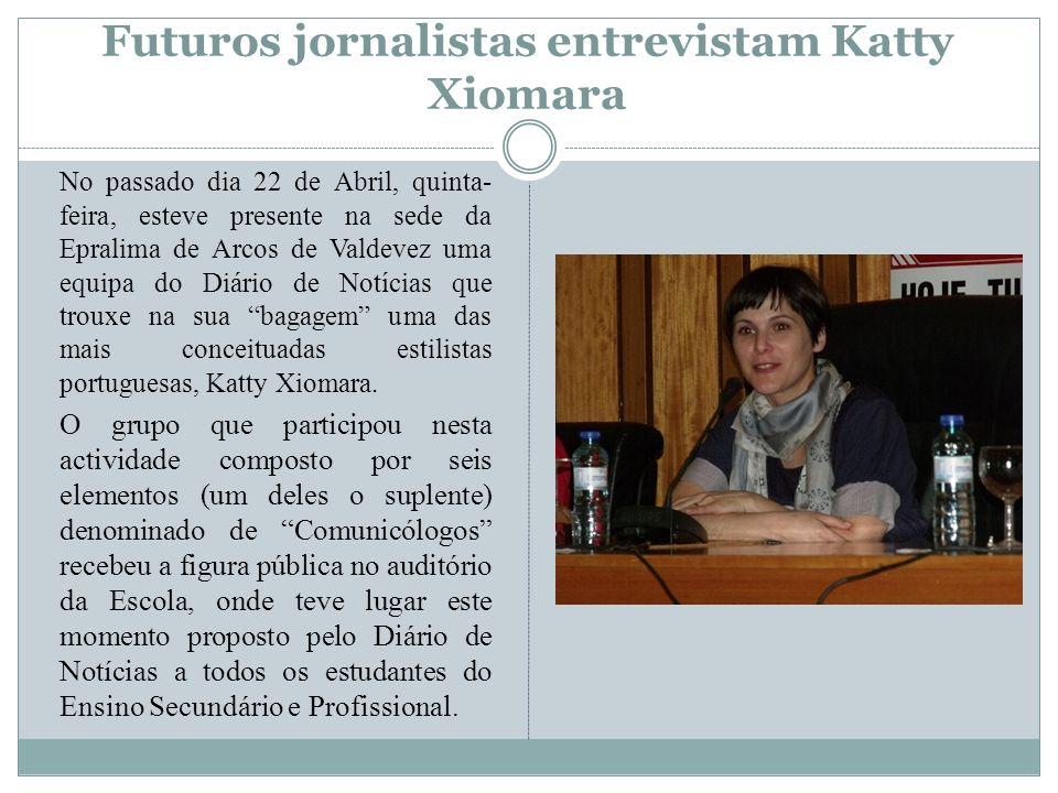 Futuros jornalistas entrevistam Katty Xiomara No passado dia 22 de Abril, quinta- feira, esteve presente na sede da Epralima de Arcos de Valdevez uma equipa do Diário de Notícias que trouxe na sua bagagem uma das mais conceituadas estilistas portuguesas, Katty Xiomara.