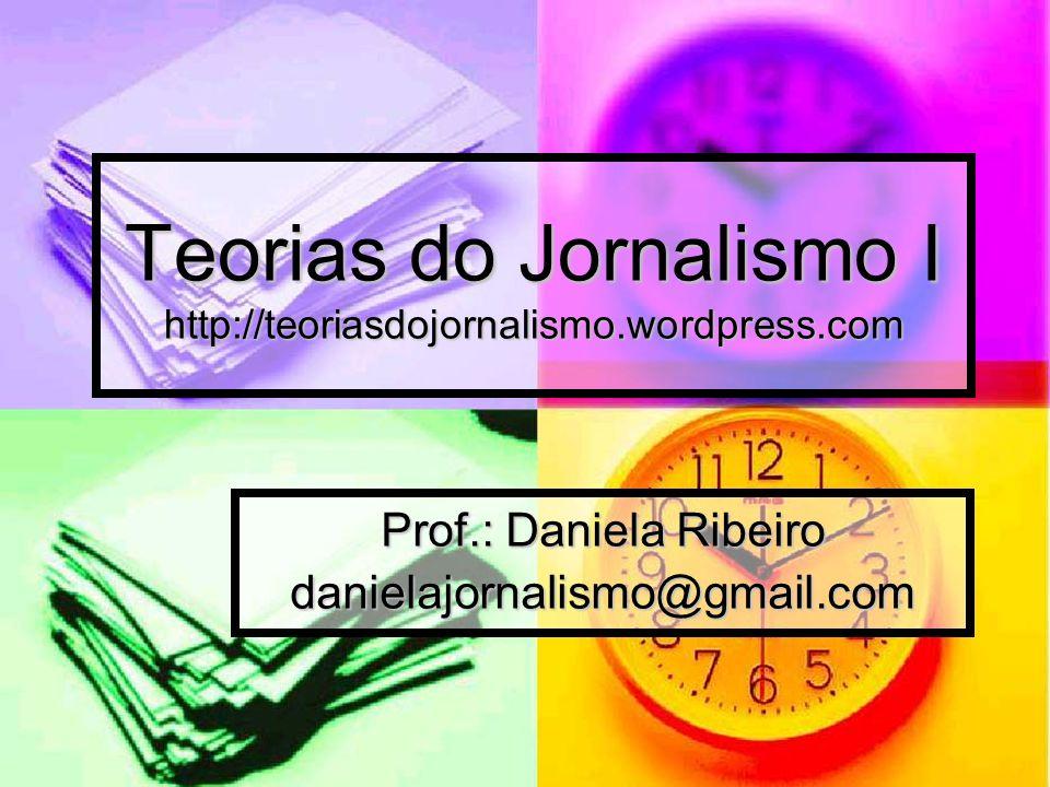 Teorias do Jornalismo I http://teoriasdojornalismo.wordpress.com Prof.: Daniela Ribeiro danielajornalismo@gmail.com