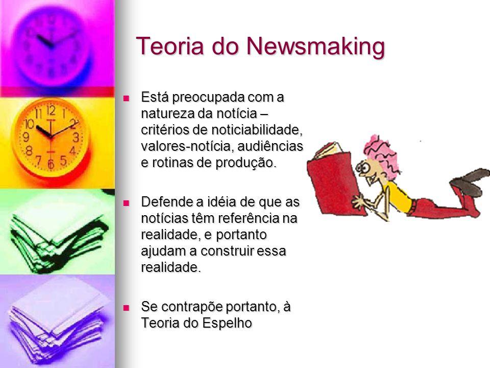 Teoria do Newsmaking Está preocupada com a natureza da notícia – critérios de noticiabilidade, valores-notícia, audiências e rotinas de produção. Está