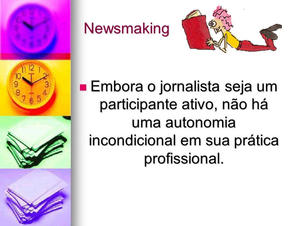 Newsmaking Embora o jornalista seja um participante ativo, não há uma autonomia incondicional em sua prática profissional. Embora o jornalista seja um