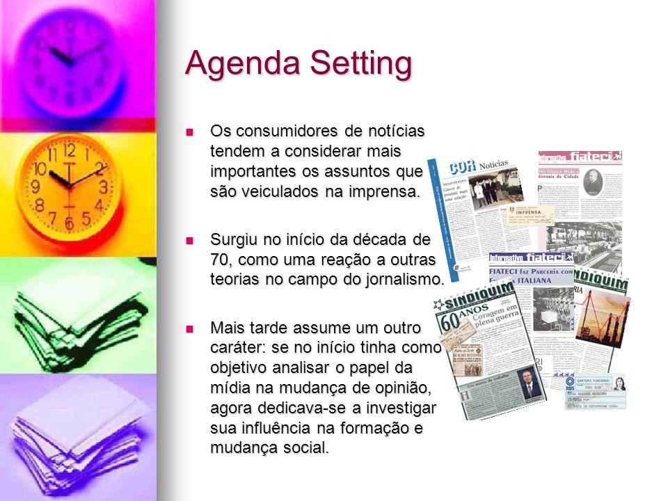 Agenda Setting Os consumidores de notícias tendem a considerar mais importantes os assuntos que são veiculados na imprensa. Os consumidores de notícia