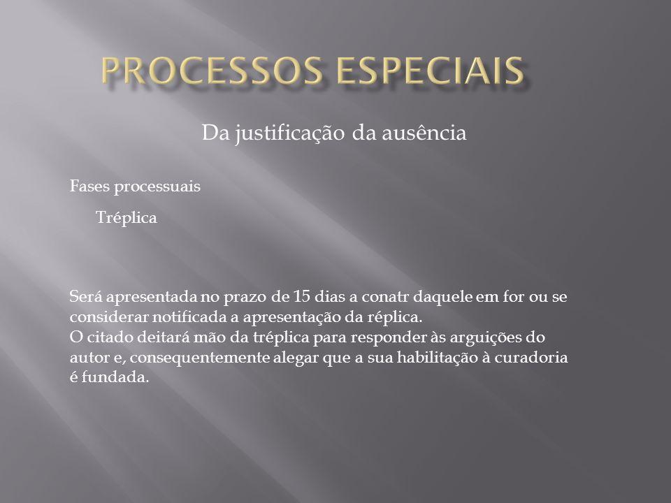Da justificação da ausência Fases processuais Tréplica Será apresentada no prazo de 15 dias a conatr daquele em for ou se considerar notificada a apre