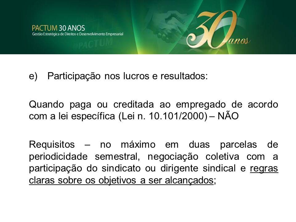 e)Participação nos lucros e resultados: Quando paga ou creditada ao empregado de acordo com a lei específica (Lei n. 10.101/2000) – NÃO Requisitos – n