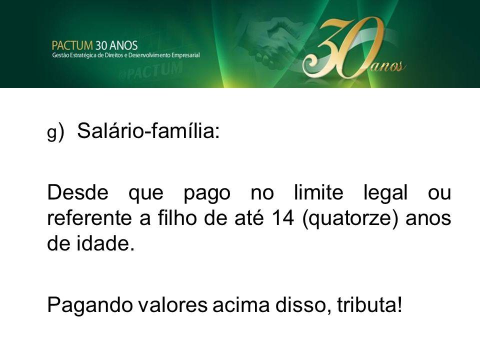 g )Salário-família: Desde que pago no limite legal ou referente a filho de até 14 (quatorze) anos de idade. Pagando valores acima disso, tributa!