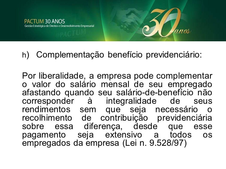 h )Complementação benefício previdenciário: Por liberalidade, a empresa pode complementar o valor do salário mensal de seu empregado afastando quando