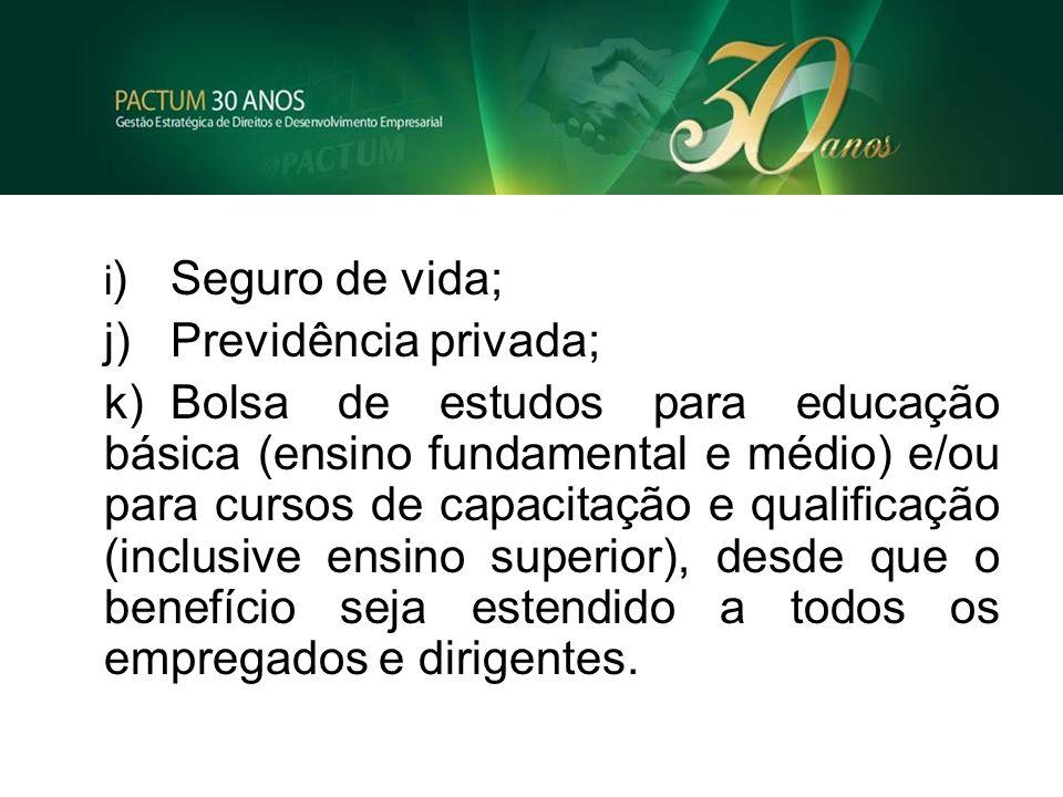 i )Seguro de vida; j)Previdência privada; k)Bolsa de estudos para educação básica (ensino fundamental e médio) e/ou para cursos de capacitação e quali