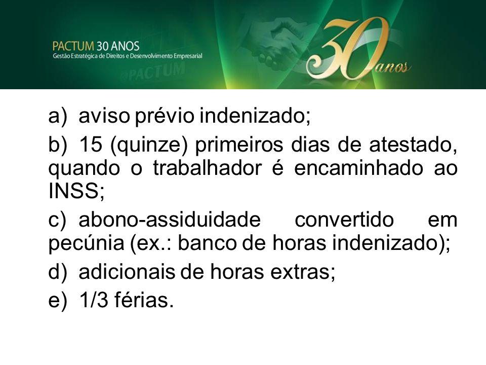 a)aviso prévio indenizado; b)15 (quinze) primeiros dias de atestado, quando o trabalhador é encaminhado ao INSS; c)abono-assiduidade convertido em pec