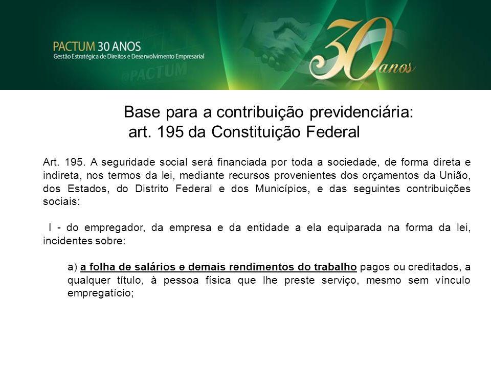 Base para a contribuição previdenciária: art. 195 da Constituição Federal Art. 195. A seguridade social será financiada por toda a sociedade, de forma