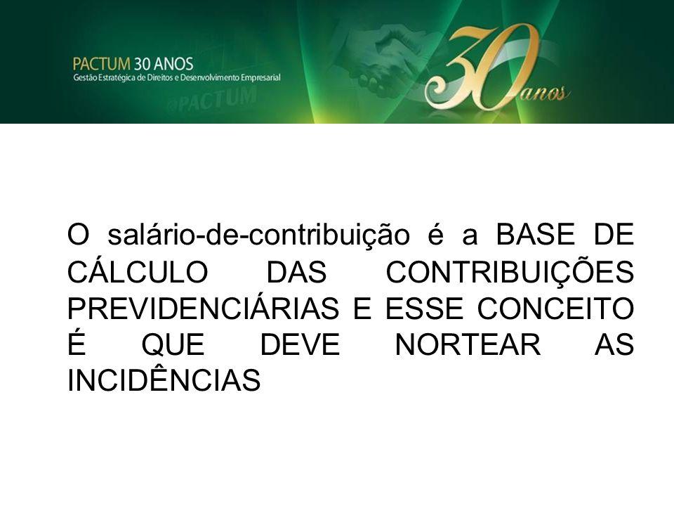 O salário-de-contribuição é a BASE DE CÁLCULO DAS CONTRIBUIÇÕES PREVIDENCIÁRIAS E ESSE CONCEITO É QUE DEVE NORTEAR AS INCIDÊNCIAS