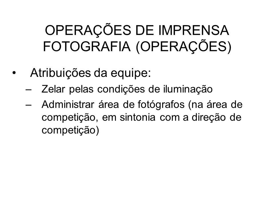 OPERAÇÕES DE IMPRENSA FOTOGRAFIA (OPERAÇÕES) Atribuições da equipe: –Zelar pelas condições de iluminação –Administrar área de fotógrafos (na área de c