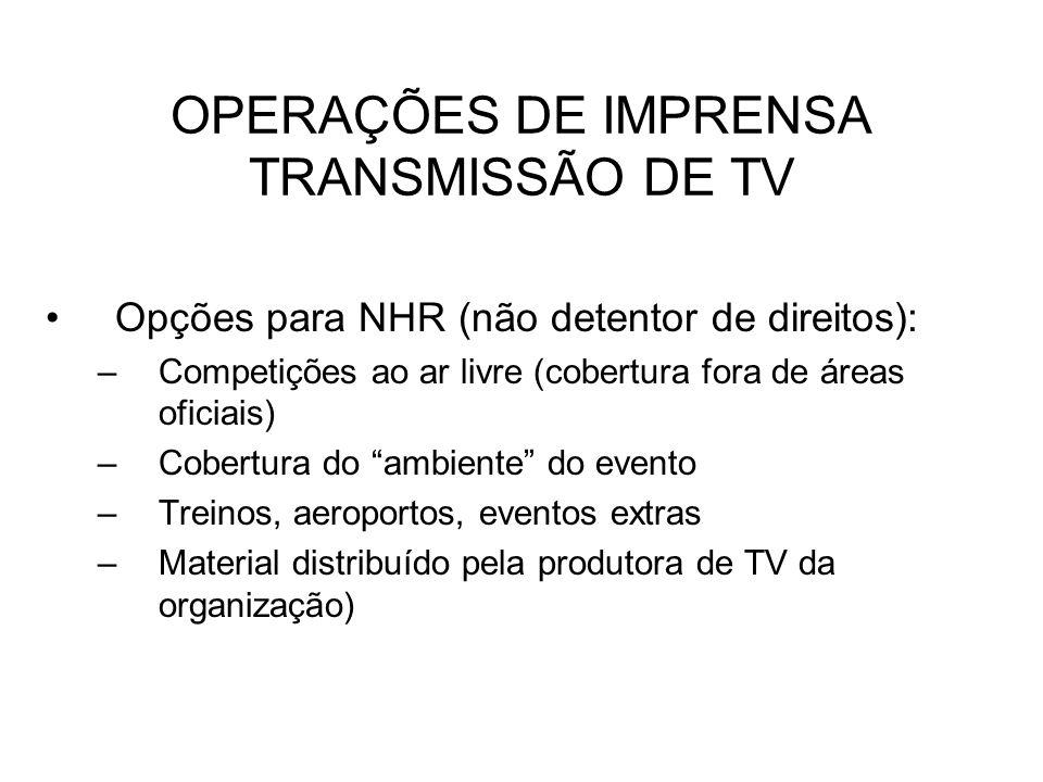 OPERAÇÕES DE IMPRENSA TRANSMISSÃO DE TV Opções para NHR (não detentor de direitos): –Competições ao ar livre (cobertura fora de áreas oficiais) –Cober