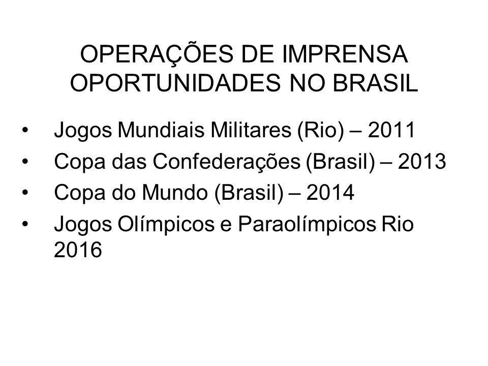 OPERAÇÕES DE IMPRENSA OPORTUNIDADES NO BRASIL Jogos Mundiais Militares (Rio) – 2011 Copa das Confederações (Brasil) – 2013 Copa do Mundo (Brasil) – 20