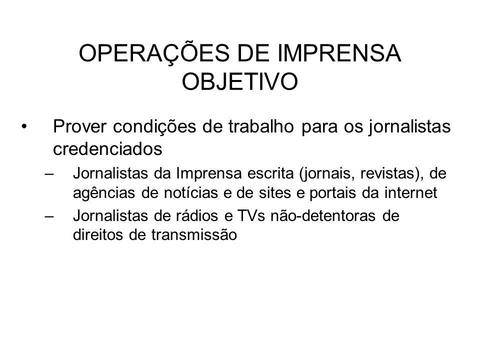 OPERAÇÕES DE IMPRENSA OBJETIVO Prover condições de trabalho para os jornalistas credenciados –Jornalistas da Imprensa escrita (jornais, revistas), de