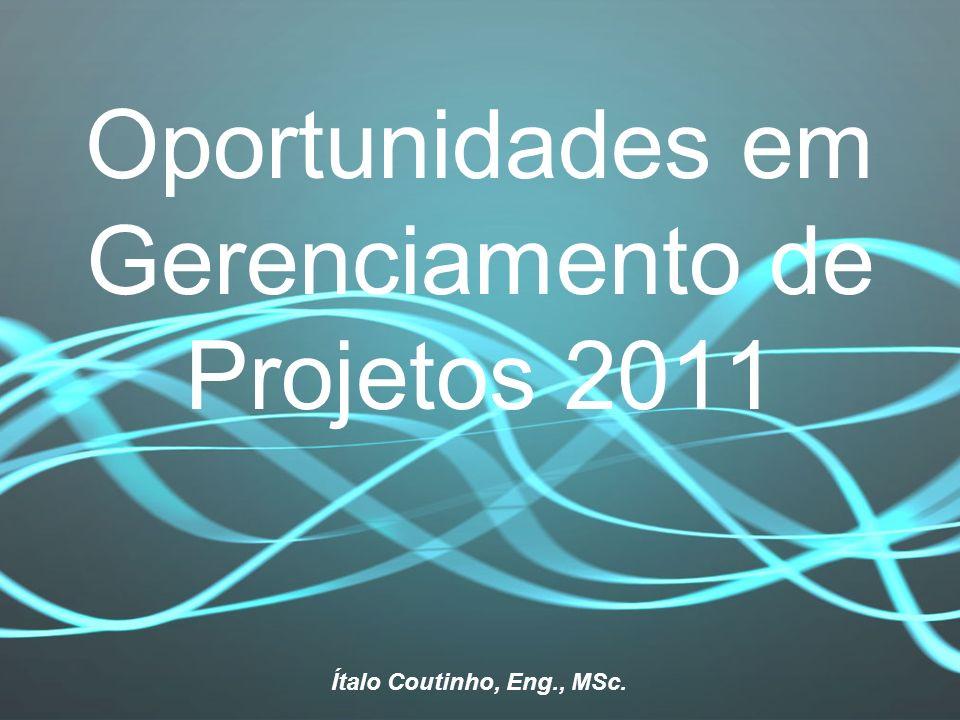 Oportunidades em Gerenciamento de Projetos 2011 Ítalo Coutinho, Eng., MSc.