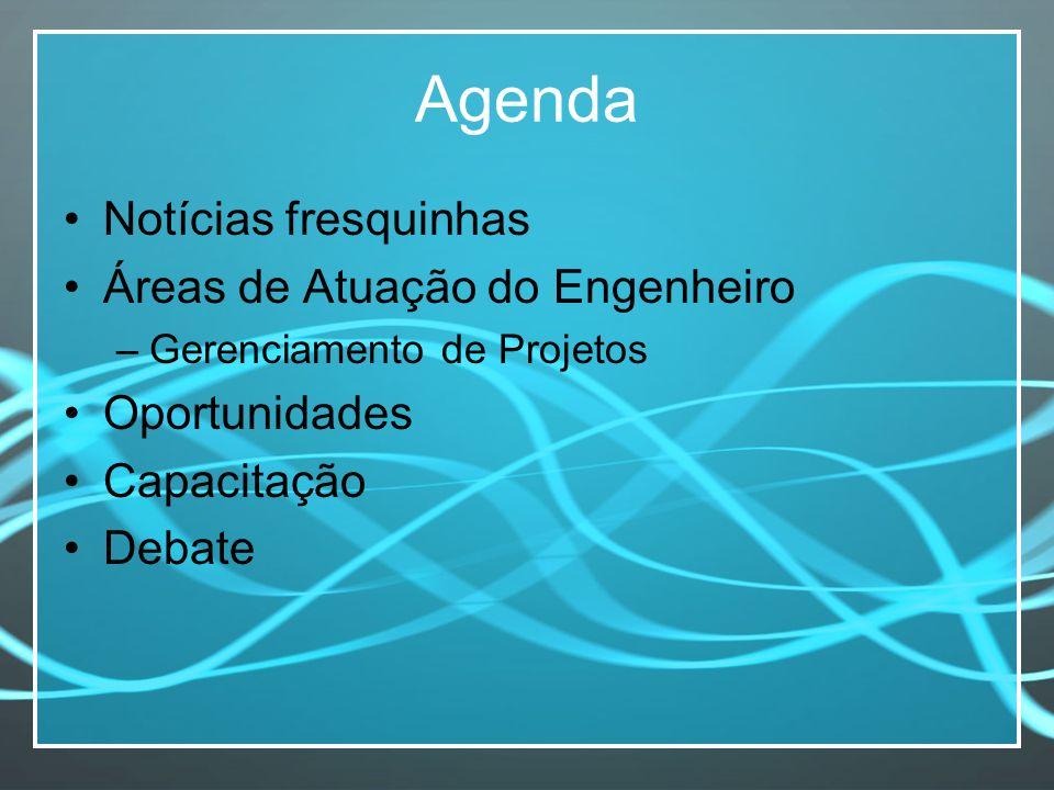 Agenda Notícias fresquinhas Áreas de Atuação do Engenheiro –Gerenciamento de Projetos Oportunidades Capacitação Debate
