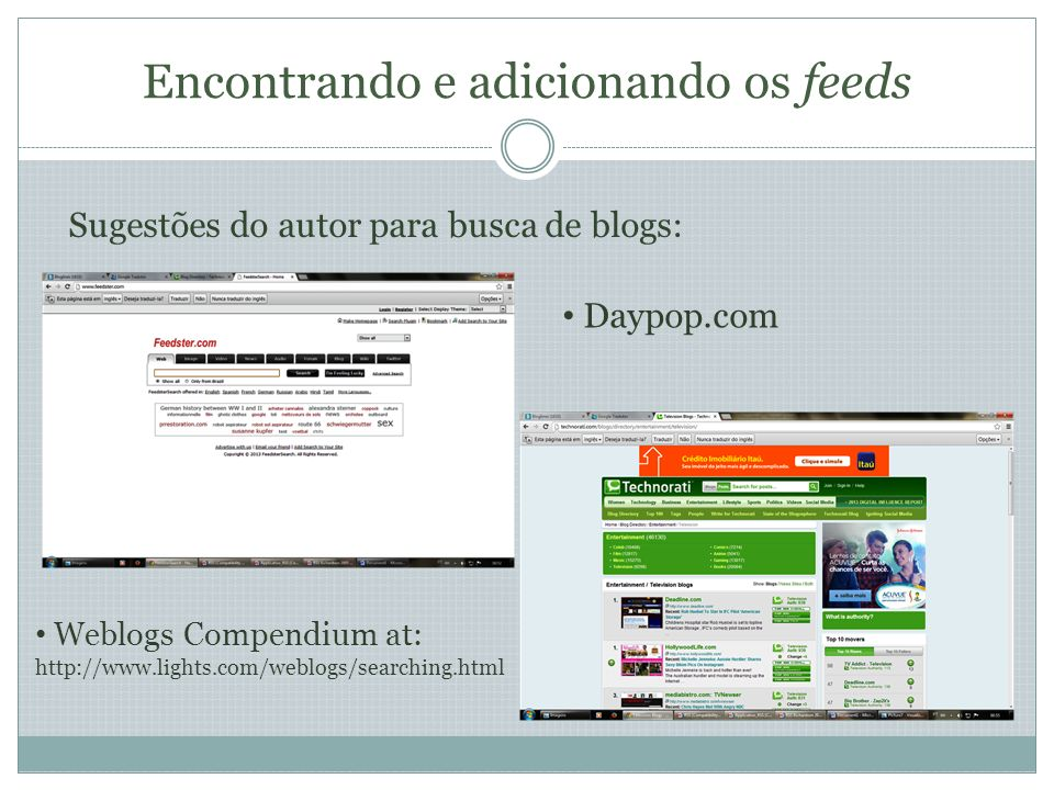 Encontrando e adicionando os feeds Sugestões do autor para busca de blogs: Daypop.com Weblogs Compendium at: http://www.lights.com/weblogs/searching.html