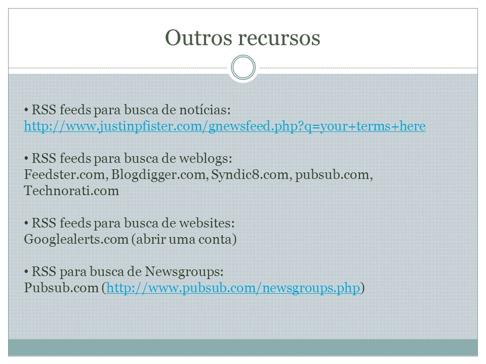 Outros recursos RSS feeds para busca de notícias: http://www.justinpfister.com/gnewsfeed.php?q=your+terms+here RSS feeds para busca de weblogs: Feedster.com, Blogdigger.com, Syndic8.com, pubsub.com, Technorati.com RSS feeds para busca de websites: Googlealerts.com (abrir uma conta) RSS para busca de Newsgroups: Pubsub.com (http://www.pubsub.com/newsgroups.php)http://www.pubsub.com/newsgroups.php