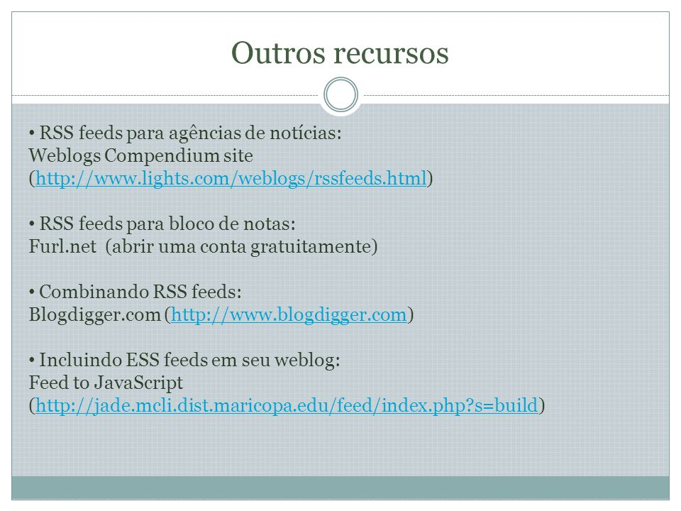 Outros recursos RSS feeds para agências de notícias: Weblogs Compendium site (http://www.lights.com/weblogs/rssfeeds.html)http://www.lights.com/weblogs/rssfeeds.html RSS feeds para bloco de notas: Furl.net (abrir uma conta gratuitamente) Combinando RSS feeds: Blogdigger.com (http://www.blogdigger.com)http://www.blogdigger.com Incluindo ESS feeds em seu weblog: Feed to JavaScript (http://jade.mcli.dist.maricopa.edu/feed/index.php?s=build)http://jade.mcli.dist.maricopa.edu/feed/index.php?s=build