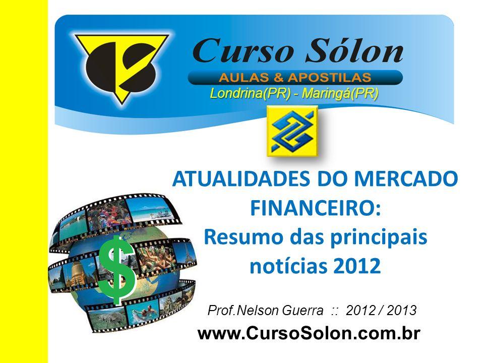 www.CursoSolon.com.br Concurso Banco do Brasil Prof.Nelson Guerra :: 2012 / 2013 ATUALIDADES DO MERCADO FINANCEIRO: Resumo das principais notícias 201