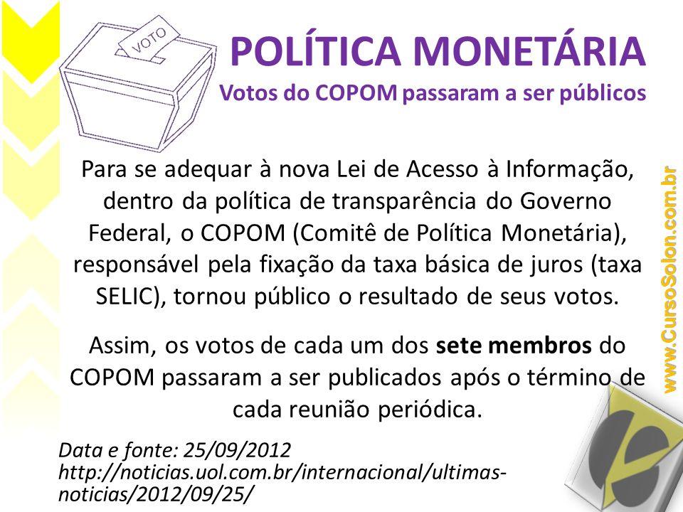 POLÍTICA MONETÁRIA Votos do COPOM passaram a ser públicos Para se adequar à nova Lei de Acesso à Informação, dentro da política de transparência do Go