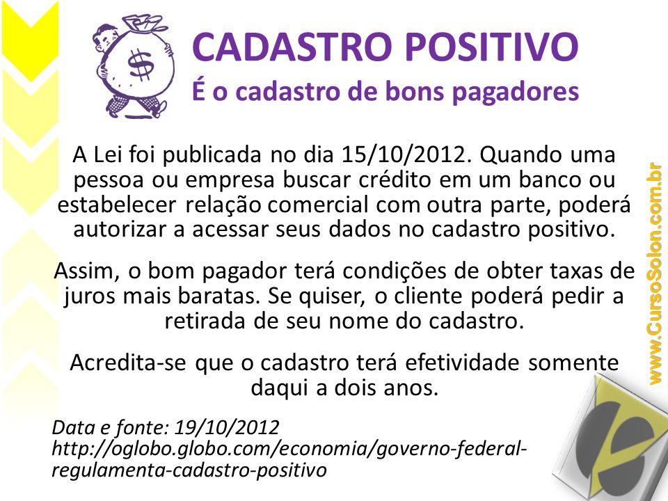 CADASTRO POSITIVO É o cadastro de bons pagadores A Lei foi publicada no dia 15/10/2012. Quando uma pessoa ou empresa buscar crédito em um banco ou est
