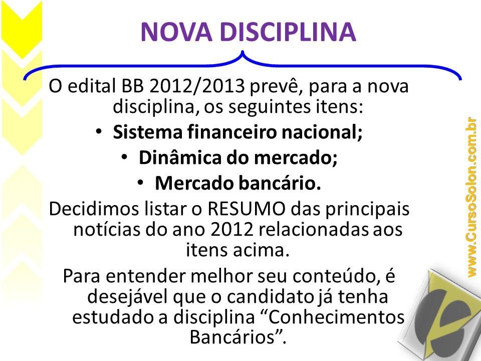 NOVA DISCIPLINA O edital BB 2012/2013 prevê, para a nova disciplina, os seguintes itens: Sistema financeiro nacional; Dinâmica do mercado; Mercado ban